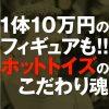 1体10万円のフィギュアも!マニア驚愕のホットトイズ魂